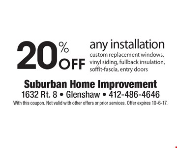 20% Off any installation custom replacement windows, vinyl siding, fullback insulation, soffit-fascia, entry doors. With this coupon. Not valid with other offers or prior services. Offer expires 10-6-17.