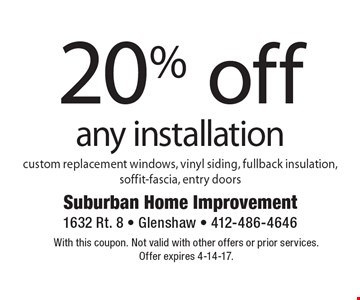 20% off any installation. Custom replacement windows, vinyl siding, fullback insulation, soffit-fascia, entry doors. With this coupon. Not valid with other offers or prior services. Offer expires 4-14-17.