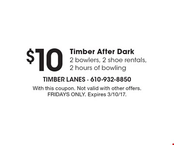 $10 Timber After Dark 2 bowlers, 2 shoe rentals, 2 hours of bowling. With this coupon. Not valid with other offers. FRIDAYS ONLY. Expires 3/10/17.
