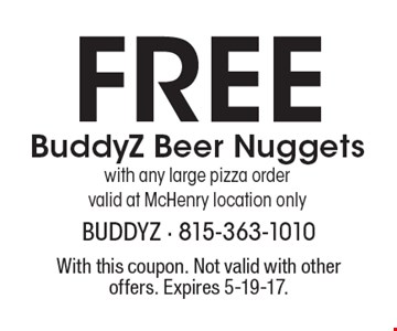 Free BuddyZ Beer Nuggets with any large pizza order valid at McHenry location only. With this coupon. Not valid with other offers. Expires 5-19-17.