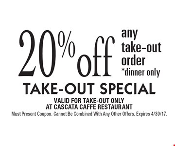 TAKE-OUT SPECIAL: 20% off any take-out order*dinner only. VALID FOR TAKE-OUT ONLYAT CASCATA CAFFE RESTAURANTMust Present Coupon. Cannot Be Combined With Any Other Offers. Expires 4/30/17.