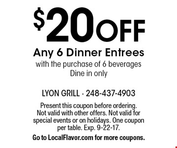 $20 Off Any 6 Dinner Entrees with the purchase of 6 beverages. Dine in only. Present this coupon before ordering. Not valid with other offers. Not valid for special events or on holidays. One coupon per table. Exp. 9-22-17. Go to LocalFlavor.com for more coupons.