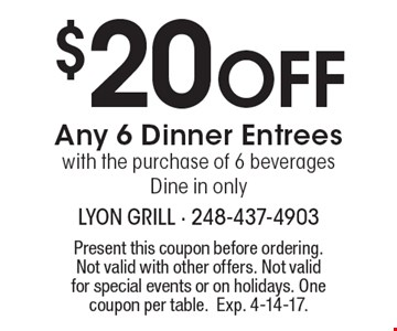 $20 Off Any 6 Dinner Entrees with the purchase of 6 beverages. Dine in only. Present this coupon before ordering. Not valid with other offers. Not valid for special events or on holidays. One coupon per table.Exp. 4-14-17.