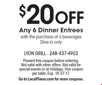 $20 Off Any 6 Dinner Entrees with the purchase of 6 beverages. Dine in only. Present this coupon before ordering. Not valid with other offers. Not valid for special events or on holidays. One coupon per table. Exp. 10-27-17. Go to LocalFlavor.com for more coupons.