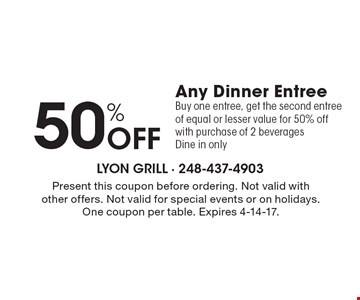 50% Off Any Dinner Entree. Buy one entree, get the second entree of equal or lesser value for 50% off with purchase of 2 beverages. Dine in only. Present this coupon before ordering. Not valid with other offers. Not valid for special events or on holidays. One coupon per table. Expires 4-14-17.