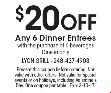 $20 Off Any 6 Dinner Entrees with the purchase of 6 beverages. Dine in only. Present this coupon before ordering. Not valid with other offers. Not valid for special events or on holidays, including Valentine's Day. One coupon per table. Exp. 3-10-17.