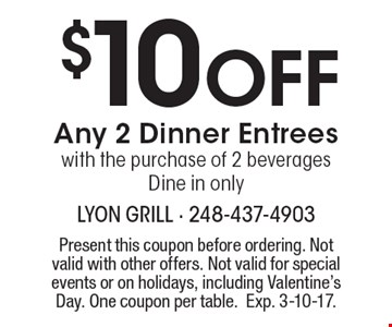 $10 Off Any 2 Dinner Entrees with the purchase of 2 beverages.Dine in only. Present this coupon before ordering. Not valid with other offers. Not valid for special events or on holidays, including Valentine's Day. One coupon per table. Exp. 3-10-17.