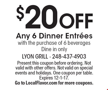 $20 Off Any 6 Dinner Entrees with the purchase of 6 beverages. Dine in only. Present this coupon before ordering. Not valid with other offers. Not valid on special events and holidays. One coupon per table. Expires 12-1-17. Go to LocalFlavor.com for more coupons.