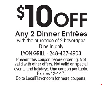 $10 Off Any 2 Dinner Entrees with the purchase of 2 beverages. Dine in only. Present this coupon before ordering. Not valid with other offers. Not valid on special events and holidays. One coupon per table. Expires 12-1-17. Go to LocalFlavor.com for more coupons.