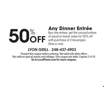 50% off any dinner entree. Buy one entree, get the second entree of equal or lesser value for 50% off with purchase of 2 beverages. Dine in only. Present this coupon before ordering. Not valid with other offers. Not valid on special events and holidays. One coupon per table. Expires 2-9-18. Go to LocalFlavor.com for more coupons.