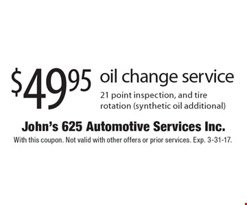 $49.95 oil change service 21 point inspection, and tire rotation (synthetic oil additional). With this coupon. Not valid with other offers or prior services. Exp. 3-31-17.