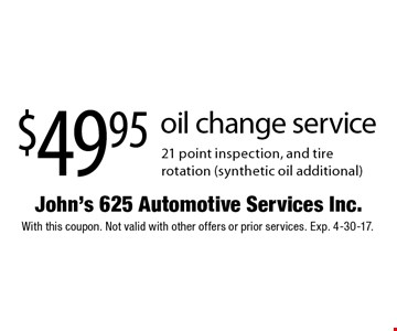 $49.95 oil change service 21 point inspection, and tire rotation (synthetic oil additional). With this coupon. Not valid with other offers or prior services. Exp. 4-30-17.