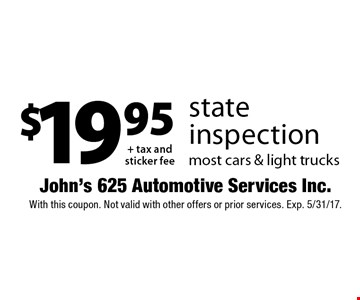 $19.95 + tax and sticker fee state inspection, most cars & light trucks. With this coupon. Not valid with other offers or prior services. Exp. 5/31/17.