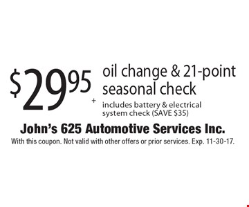 $29.95+ tax oil change & 21-point seasonal check. Includes battery & electrical system check (SAVE $35). With this coupon. Not valid with other offers or prior services. Exp. 11-30-17.