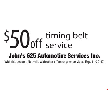 $50 off timing belt service. With this coupon. Not valid with other offers or prior services. Exp. 11-30-17.
