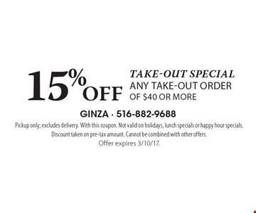 Take-out special 15% Off any take-out order of $40 or more. Pickup only; excludes delivery. With this coupon. Not valid on holidays, lunch specials or happy hour specials. Discount taken on pre-tax amount. Cannot be combined with other offers.Offer expires 3/10/17.
