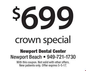 $699 crown special. With this coupon. Not valid with other offers. New patients only. Offer expires 5-5-17.