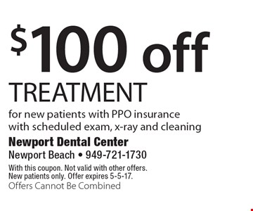 $100 off treatment  for new patients with PPO insurance with scheduled exam, x-ray and cleaning. With this coupon. Not valid with other offers. New patients only. Offer expires 5-5-17. Offers Cannot Be Combined
