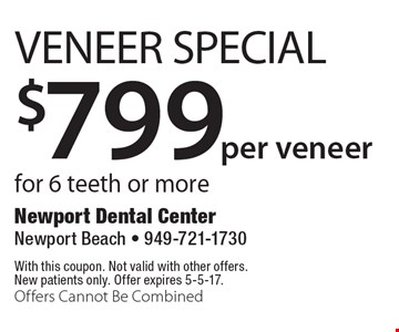 $799per veneer Veneer Special for 6 teeth or more. With this coupon. Not valid with other offers. New patients only. Offer expires 5-5-17. Offers Cannot Be Combined