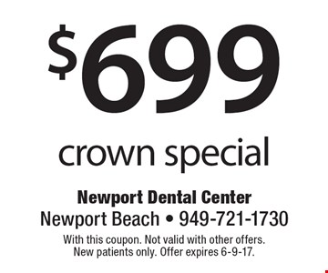$699 crown special. With this coupon. Not valid with other offers. New patients only. Offer expires 6-9-17.