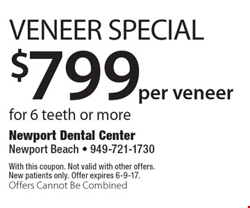 $799per veneer Veneer Special for 6 teeth or more. With this coupon. Not valid with other offers. New patients only. Offer expires 6-9-17. Offers Cannot Be Combined