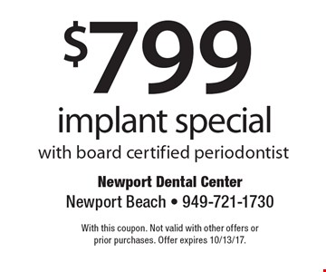 $799 implant special with board certified periodontist. With this coupon. Not valid with other offers or prior purchases. Offer expires 10/13/17.