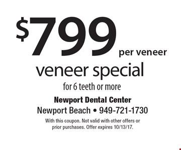 $799 per veneer veneer special for 6 teeth or more. With this coupon. Not valid with other offers or prior purchases. Offer expires 10/13/17.