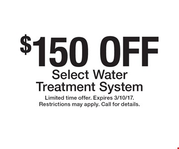 $150 OFF Select Water Treatment System. Limited time offer. Expires 3/10/17. Restrictions may apply. Call for details.