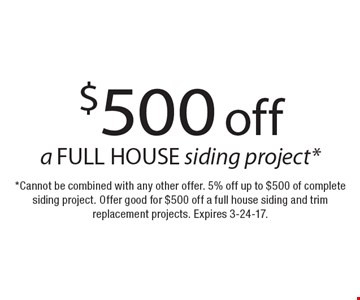 $500 off a FULL HOUSE siding project*. *Cannot be combined with any other offer. 5% off up to $500 of complete siding project. Offer good for $500 off a full house siding and trim replacement projects. Expires 3-24-17.