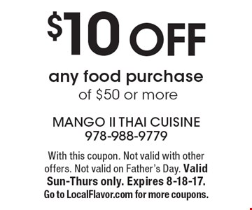 $10 off any food purchase of $50 or more. With this coupon. Not valid with other offers. Not valid on Father's Day. Valid Sun-Thurs only. Expires 