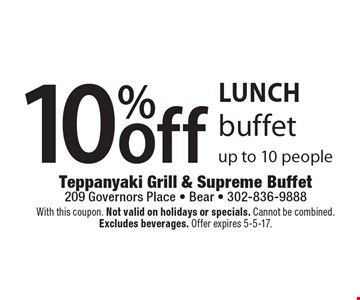 LUNCH. 10% off buffet up to 10 people. With this coupon. Not valid on holidays or specials. Cannot be combined. Excludes beverages. Offer expires 5-5-17.