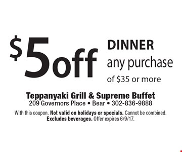 DINNER. $5 off any purchase of $35 or more. With this coupon. Not valid on holidays or specials. Cannot be combined. Excludes beverages. Offer expires 6/9/17.