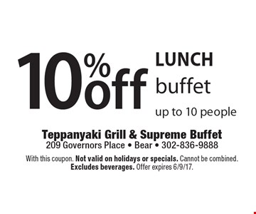 LUNCH 10%off buffet Up to 10 people. With this coupon. Not valid on holidays or specials. Cannot be combined. Excludes beverages. Offer expires 6/9/17.
