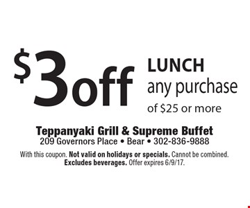 LUNCH $3 off any purchase of $25 or more. With this coupon. Not valid on holidays or specials. Cannot be combined. Excludes beverages. Offer expires 6/9/17.