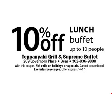 Lunch. 10% off buffet up to 10 people. With this coupon. Not valid on holidays or specials. Cannot be combined. Excludes beverages. Offer expires 7-7-17.
