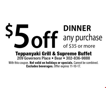 Dinner! $5 off any purchase of $35 or more. With this coupon. Not valid on holidays or specials. Cannot be combined. Excludes beverages. Offer expires 11-10-17.