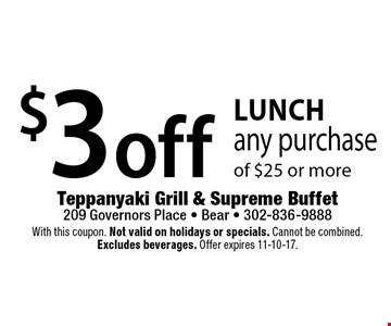 Lunch! $3 off any purchase of $25 or more. With this coupon. Not valid on holidays or specials. Cannot be combined. Excludes beverages. Offer expires 11-10-17.
