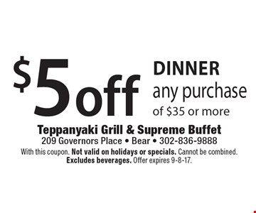 Dinner $5 off any purchase of $35 or more. With this coupon. Not valid on holidays or specials. Cannot be combined. Excludes beverages. Offer expires 9-8-17.