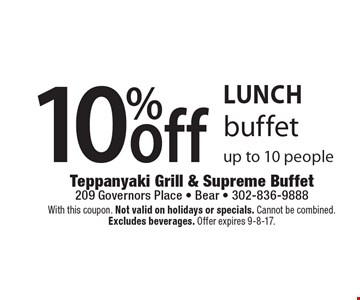 Lunch 10% off buffet up to 10 people. With this coupon. Not valid on holidays or specials. Cannot be combined. Excludes beverages. Offer expires 9-8-17.