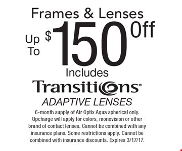 $150 Off Frames & Lenses. Includes Transitions Adaptive Lenses. 6-month supply of Air Optix Aqua spherical only. Upcharge will apply for colors, mono vision or other brand of contact lenses. Cannot be combined with any insurance plans. Some restrictions apply. Cannot be combined with insurance discounts. Expires 3/17/17.