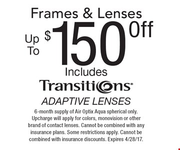 $150 off up to frames & lenses. Includes transitions adaptive lenses. 6-month supply of Air Optix Aqua spherical only. Upcharge will apply for colors, monovision or other brand of contact lenses. Cannot be combined with any insurance plans. Some restrictions apply. Cannot be combined with insurance discounts. Expires 4/28/17.