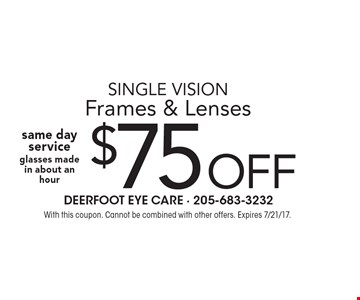 $75 OFF single vision Frames & Lenses same day service glasses made in about an hour. With this coupon. Cannot be combined with other offers. Expires 7/21/17.