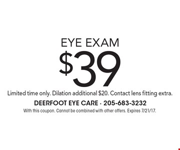 $39 eye exam Limited time only. Dilation additional $20. Contact lens fitting extra. With this coupon. Cannot be combined with other offers. Expires 7/21/17.