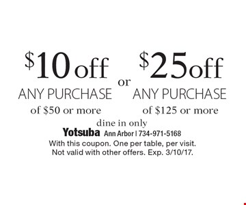$10 off any purchase of $50 or more OR $25 off any purchase of $125 or more. Dine in only. With this coupon. One per table, per visit. Not valid with other offers. Exp. 3/10/17.