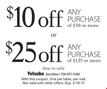 $10 off any purchase of $50 or more OR $25 off any purchase of $125 or more. Dine in only. With this coupon. One per table, per visit. Not valid with other offers. Exp. 5-19-17.