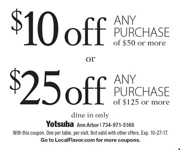 $10 off any purchase of $50 or more OR $25 off any purchase of $125 or more. Dine in only. With this coupon. One per table, per visit. Not valid with other offers. Exp. 10-27-17. Go to LocalFlavor.com for more coupons.