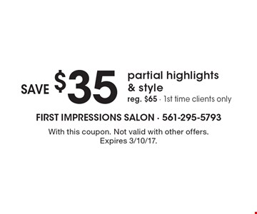 Save $35 partial highlights & style. Reg. $65 - 1st time clients only. With this coupon. Not valid with other offers. Expires 3/10/17.