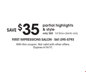 Save $35 partial highlights & style. Only $65 - 1st time clients only. With this coupon. Not valid with other offers. Expires 4/14/17.