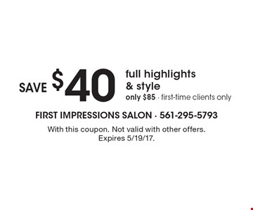 Save $40 on full highlights & style. Only $85. First-time clients only. With this coupon. Not valid with other offers. Expires 5/19/17.