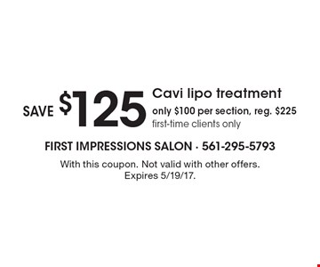 Save $125 on Cavi lipo treatment. Only $100 per section. Reg. $225. First-time clients only. With this coupon. Not valid with other offers. Expires 5/19/17.